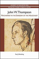 John W. Thompson - Psychiatrist in the Shadow of the Holocaust - Paul J Weindling (2013)