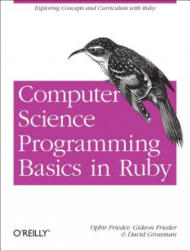 Computer Science Programming Basics in Ruby: Exploring Concepts and Curriculum with Ruby (2013)