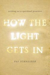 How the Light Gets in: Writing as a Spiritual Practice (2013)