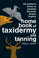 Home Book of Taxidermy and Tanning: The Amateur's Primer on Mounting Fish, Birds, Animals, Trophies (2004)
