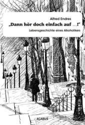 """Dann hr doch einfach auf. . . ! """" - Lebensgeschichte eines Alkoholikers (2013)"""