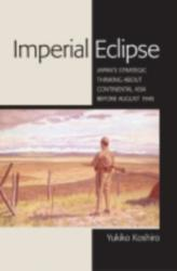 Imperial Eclipse - Japan's Strategic Thinking About Continental Asia Before August 1945 (2013)