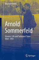 Arnold Sommerfeld - Science, Life and Turbulent Times 1868-1951 (2013)