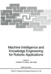 Machine Intelligence and Knowledge Engineering for Robotic Applications - Andrew K. C. Wong, Alan Pugh (1987)