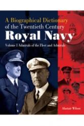 A Biographical Dictionary of the Twentieth-Century Royal Navy, Volume 1: Admirals of the Fleet and Admirals (2013)