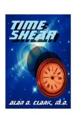 Time Shear - Clark, Alan D, M. D (2012)