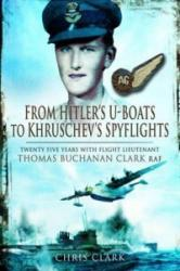 From Hitler's U-Boats to Kruschev's Spyflights - Twenty Five Years with Flight Lieutenant Thomas Buchanan Clark, RAF (2013)
