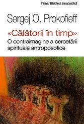 """""""Călătorii în timp"""". O contraimagine a cercetării spirituale antroposofice (ISBN: 9786068358789)"""