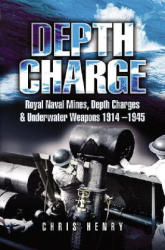 Depth Charge - Royal Naval Mines, Depth Charges and Underwater Weapons 1914-1945 (2006)
