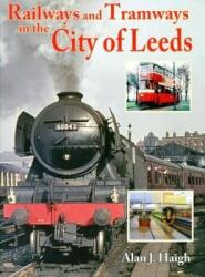 Railways and Tramways in the City of Leeds - AlanJ Haigh (2010)