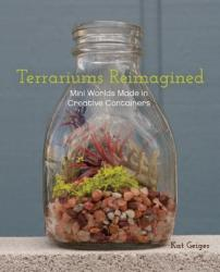 Terrariums Reimagined: Mini Worlds Made in Creative Containers (2013)