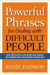 Powerful Phrases for Dealing with Difficult People: Over 325 Ready-To-Use Words and Phrases for Working with Challenging Personalities (2013)