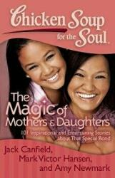 Chicken Soup for the Soul: The Magic of Mothers & Daughters: 101 Inspirational and Entertaining Stories about That Special Bond (2012)
