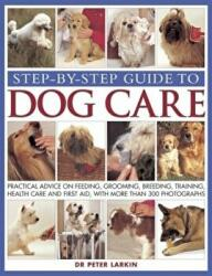 Step-by-step Guide to Dog Care - Practical Advice on Feeding, Grooming, Breeding, Training, Health Care and First Aid, with More Than 300 Photographs (2013)