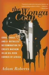 The Wonga Coup: Guns, Thugs, and a Ruthless Determination to Create Mayhem in an Oil-Rich Corner of Africa (2007)