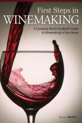 First Steps in Winemaking: A Complete Month-By-Month Guide to Winemaking in Your Home (2011)