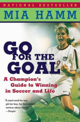 Go for the Goal: A Champion's Guide to Winning in Soccer and Life (ISBN: 9780060931599) (ISBN: 9780060931599)