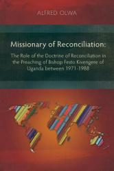 Missionary of Reconciliation: The Role of the Doctrine of Reconciliation in the Preaching of Bishop Festo Kivengere of Uganda Between 1971-1988 (2013)