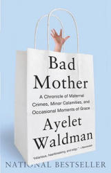 Bad Mother: A Chronicle of Maternal Crimes, Minor Calamities, and Occasional Moments of Grace (ISBN: 9780767930697)