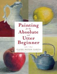 Painting for the Absolute and Utter Beginner (ISBN: 9780823099474)