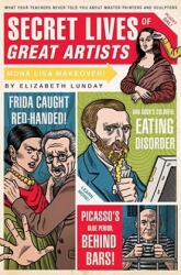 Secret Lives of Great Artists: What Your Teachers Never Told You about Master Painters and Sculptors (ISBN: 9781594742576)