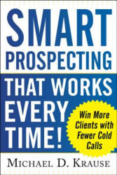 Smart Prospecting That Works Every Time! : Win More Clients with Fewer Cold Calls (2013)