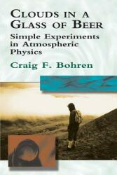 Clouds in a Glass of Beer: Simple Experiments in Atmospheric Physics (ISBN: 9780486417387)