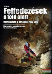 Felfedezések a föld alatt - Magyarország új barlangjai 2003-2013 (ISBN: 9789630884730)