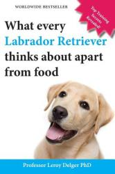 What Every Labrador Retriever Thinks about Apart from Food (Blank Inside/Novelty Book): A Professor's Guide on Training Your Labrador Dog or Puppy Usi (2013)