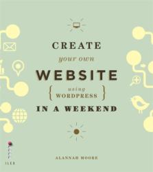 Create Your Own Website Using Wordpress in a Weekend (2013)