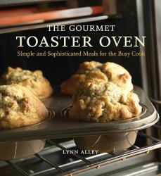 The Gourmet Toaster Oven: Simple and Sophisticated Meals for the Busy Cook (ISBN: 9781580086592)