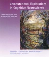 Computational Explorations in Cognitive Neuroscience - Understanding the Mind by Simulating the Brain (2000)