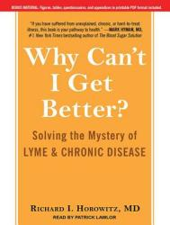 Why Can't I Get Better? : Solving the Mystery of Lyme and Chronic Disease (2013)