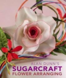 Alan Dunn's Sugarcraft Flower Arranging (ISBN: 9781847734419)