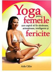 Yoga pentru femeile care aspiră să fie sănătoase, armonioase, inteligente și fericite. Aida Călin (2014)