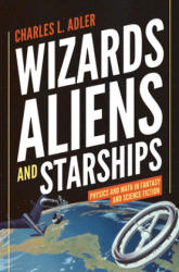 Wizards, Aliens, and Starships - Physics and Math in Fantasy and Science Fiction (2014)