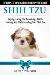 Shih Tzu Dogs - The Complete Owners Guide from Puppy to Old Age - Alex Seymour (2014)