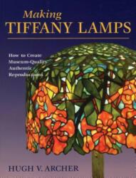 Making Tiffany Lamps - Hugh V. Archer, Alan Wycheck (ISBN: 9780811735957)