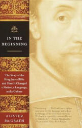 In the Beginning: The Story of the King James Bible and How It Changed a Nation, a Language, and a Culture (ISBN: 9780385722162)