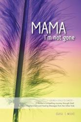 Mama, I'm Not Gone - Losing a Child to Cancer - A Mother's Compelling Journey Through Grief, Spiritual Enlightenment and Healing Messages from the Ot (2014)