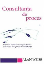 Consultanta de proces. Lansarea, implementarea şi încheierea cu succes a unui proiect de consultanţă (ISBN: 9786069332061)