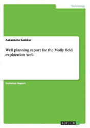 Well planning report for the Molly field exploration well - Aakanksha Sadekar (ISBN: 9783656641940)