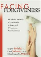 Facing Forgiveness: A Catholic's Guide to Letting Go of Anger and Welcoming Reconciliation (ISBN: 9781594711220)