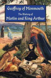 The History of Merlin and King Arthur: The Earliest Version of the Arthurian Legend - Geoffrey of Monmouth, Aaron Thompson, J A Giles (ISBN: 9781941667026)
