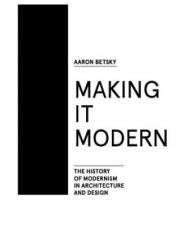 Making It Modern: The History of Modernism in Architecture of Design (ISBN: 9781940291154)