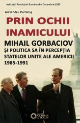 Prin ochii inamicului. Mihail Gorbaciov și politica sa în percepția Statelor Unite ale Americii, 1985-1991 (ISBN: 9786065372689)