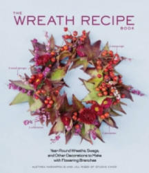 Wreath Recipe Book : Year-Round Wreaths, Swags, and Other Decorations to Make with Seasonal Branches - Althea Harampolis (2014)