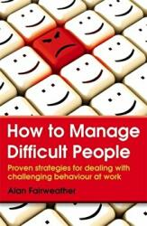 How to Manage Difficult People - Proven strategies for dealing with challenging behaviour at work (2014)