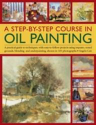 Step-by-step Course in Oil Painting - A Practical Guide to Techniques, with Easy-to-follow Projects Using Impasto, Toned Grounds, Blending and Under (2014)