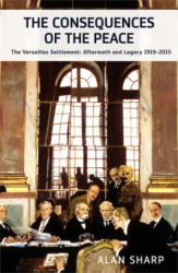 Consequences of the Peace - The Versailles Settlement: Its Aftermath and Legacy 1919-2015 (2015)